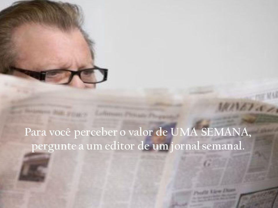 Para você perceber o valor de UMA SEMANA, pergunte a um editor de um jornal semanal.