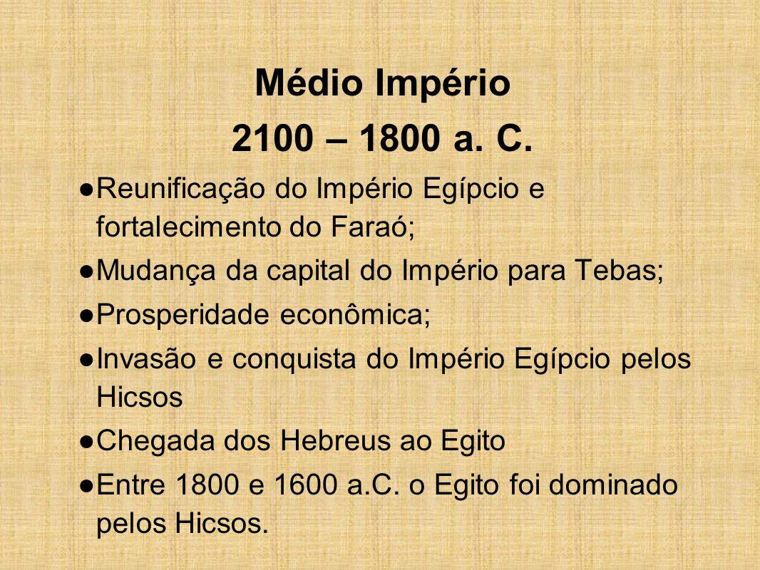 Médio Império 2100 – 1800 a. C. Reunificação do Império Egípcio e fortalecimento do Faraó; Mudança da capital do Império para Tebas;