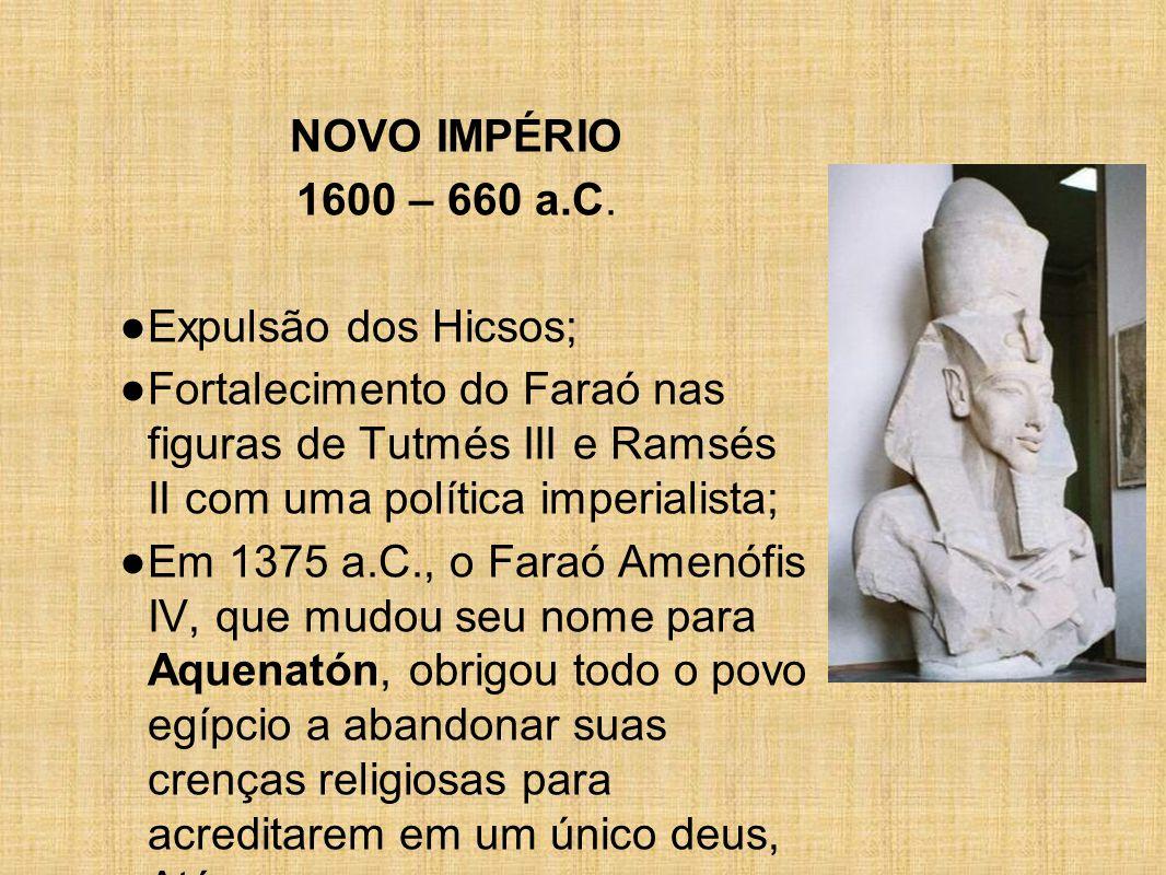 NOVO IMPÉRIO 1600 – 660 a.C. Expulsão dos Hicsos; Fortalecimento do Faraó nas figuras de Tutmés III e Ramsés II com uma política imperialista;