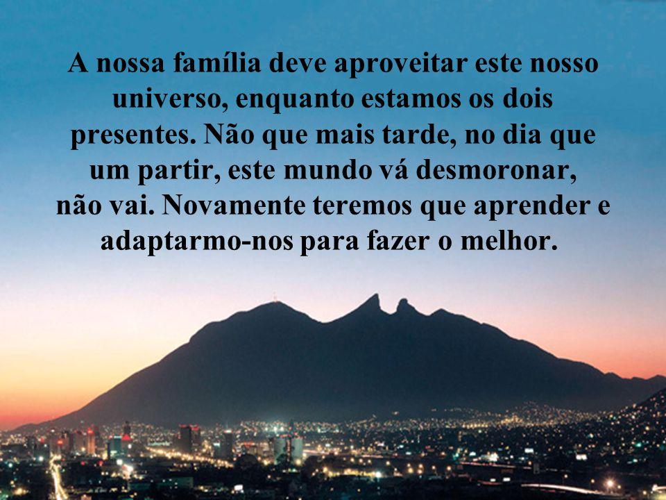 A nossa família deve aproveitar este nosso universo, enquanto estamos os dois presentes.