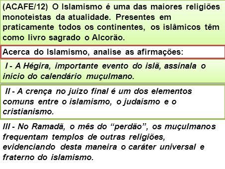 (ACAFE/12) O Islamismo é uma das maiores religiões monoteístas da atualidade. Presentes em praticamente todos os continentes, os islâmicos têm como livro sagrado o Alcorão.
