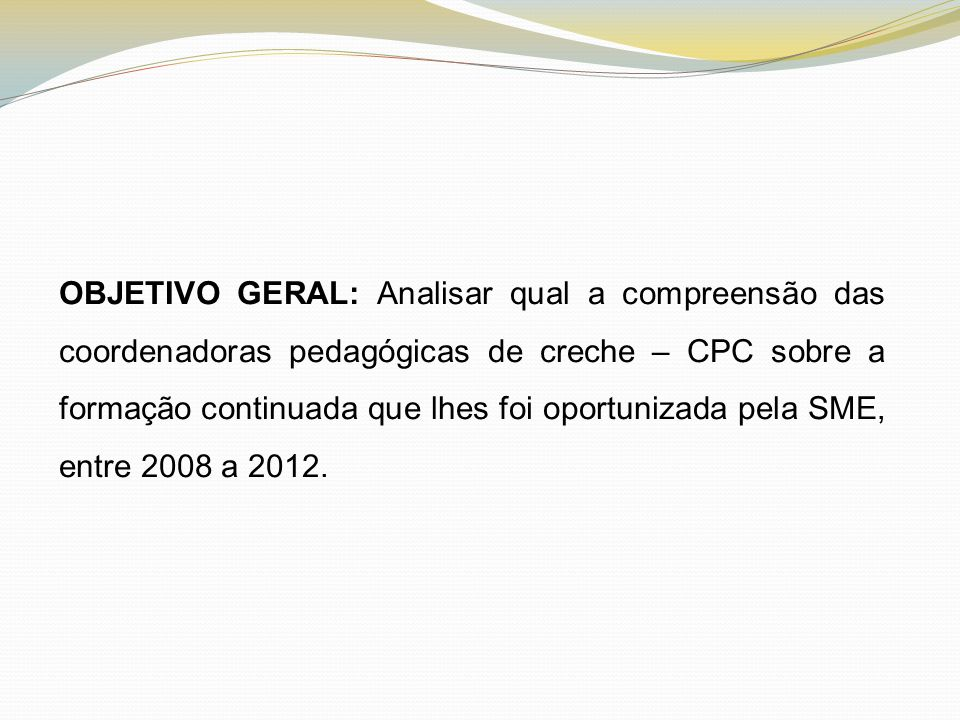 OBJETIVO GERAL: Analisar qual a compreensão das coordenadoras pedagógicas de creche – CPC sobre a formação continuada que lhes foi oportunizada pela SME, entre 2008 a 2012.
