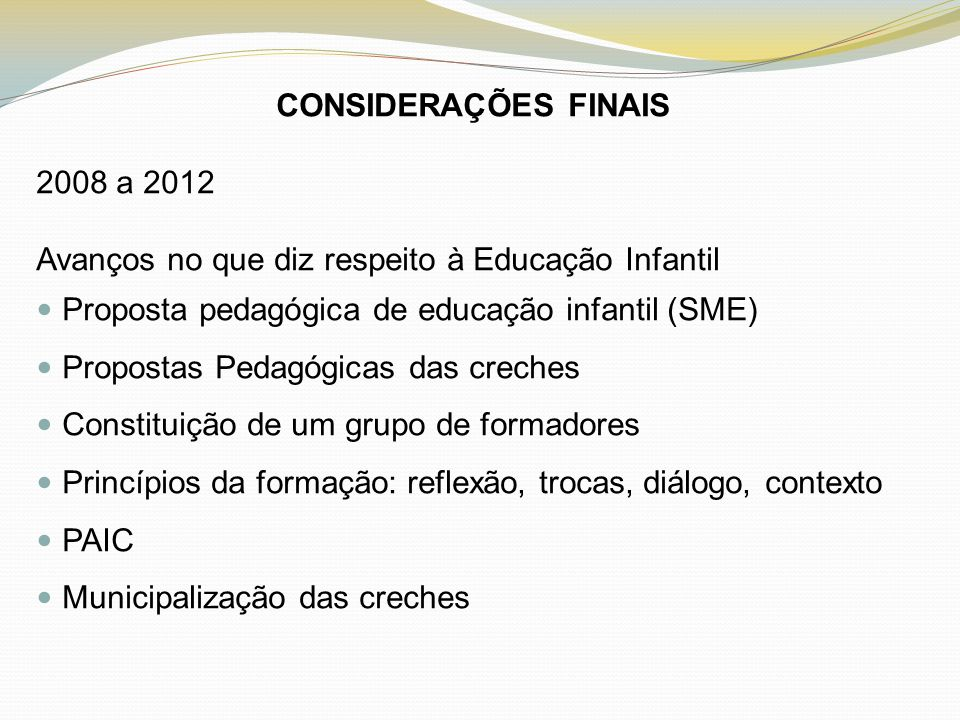 CONSIDERAÇÕES FINAIS 2008 a 2012. Avanços no que diz respeito à Educação Infantil. Proposta pedagógica de educação infantil (SME)