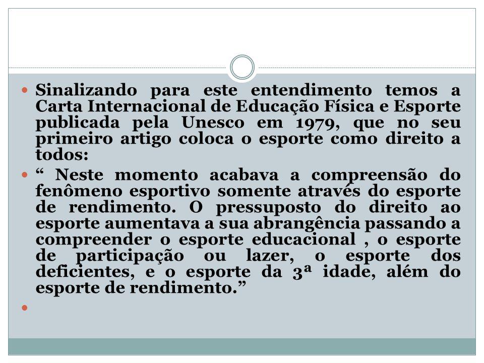 Sinalizando para este entendimento temos a Carta Internacional de Educação Física e Esporte publicada pela Unesco em 1979, que no seu primeiro artigo coloca o esporte como direito a todos: