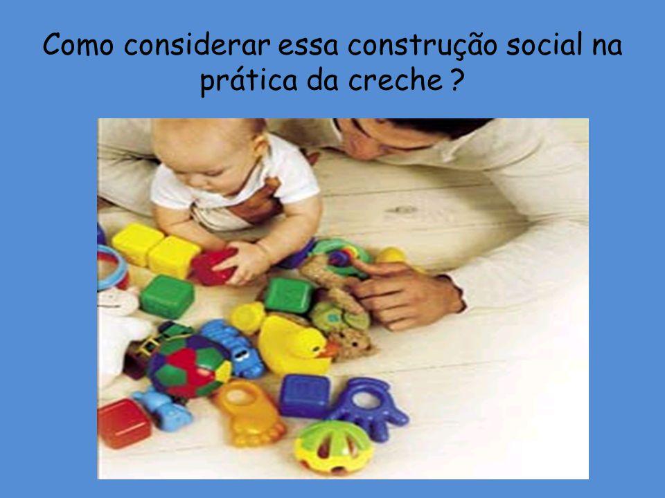 Como considerar essa construção social na prática da creche