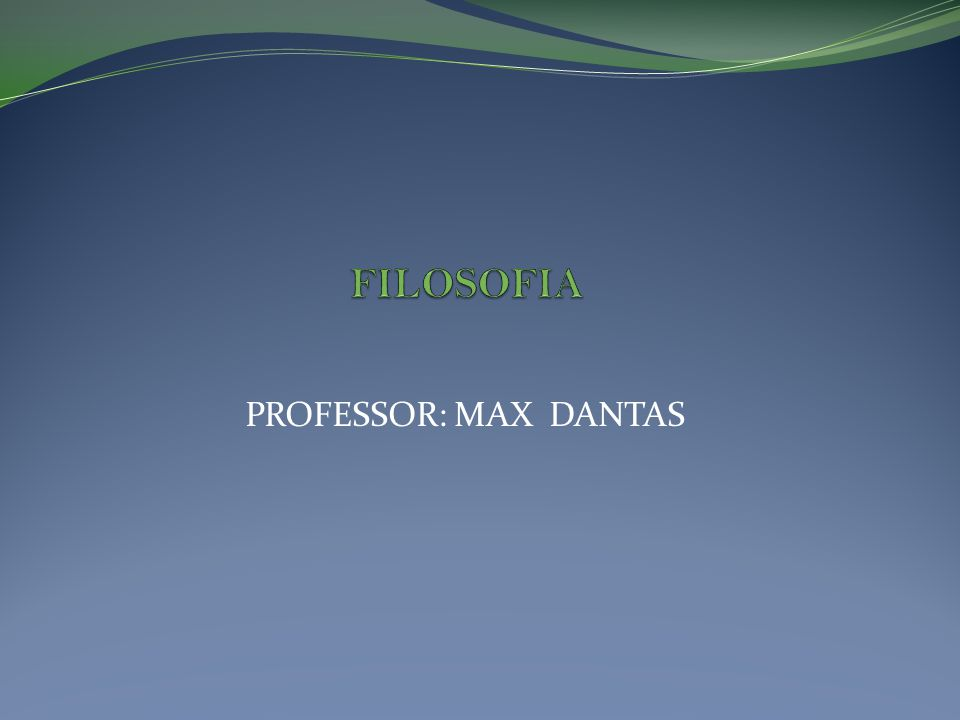 FILOSOFIA PROFESSOR: MAX DANTAS
