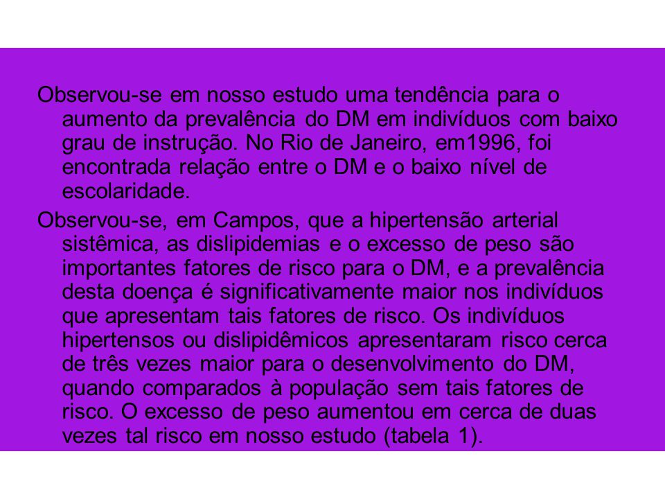 Observou-se em nosso estudo uma tendência para o aumento da prevalência do DM em indivíduos com baixo grau de instrução. No Rio de Janeiro, em1996, foi encontrada relação entre o DM e o baixo nível de escolaridade.