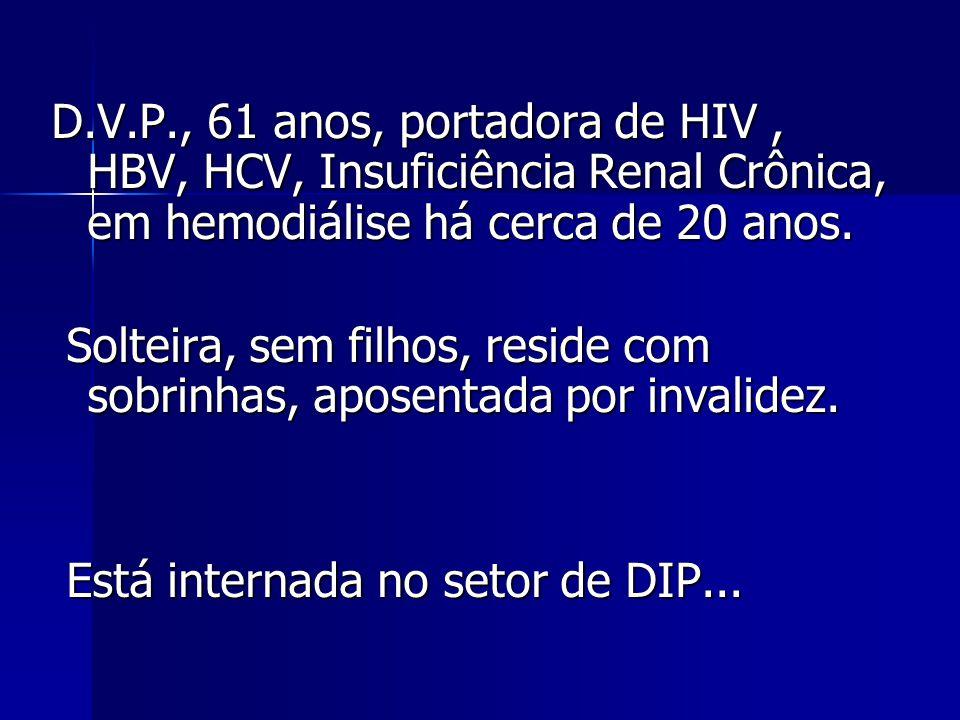 D.V.P., 61 anos, portadora de HIV , HBV, HCV, Insuficiência Renal Crônica, em hemodiálise há cerca de 20 anos.