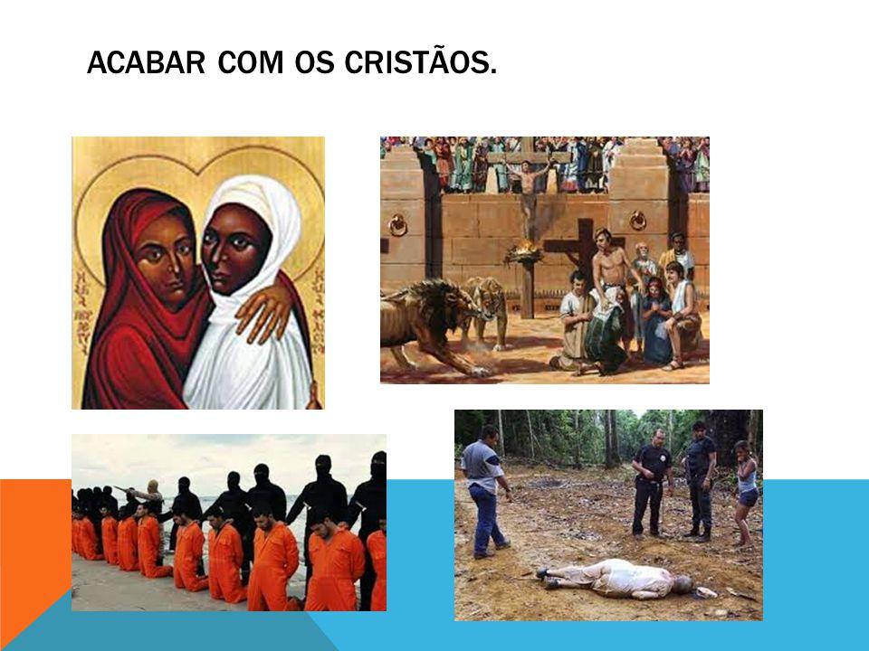 ACABAR COM OS CRISTÃOS.