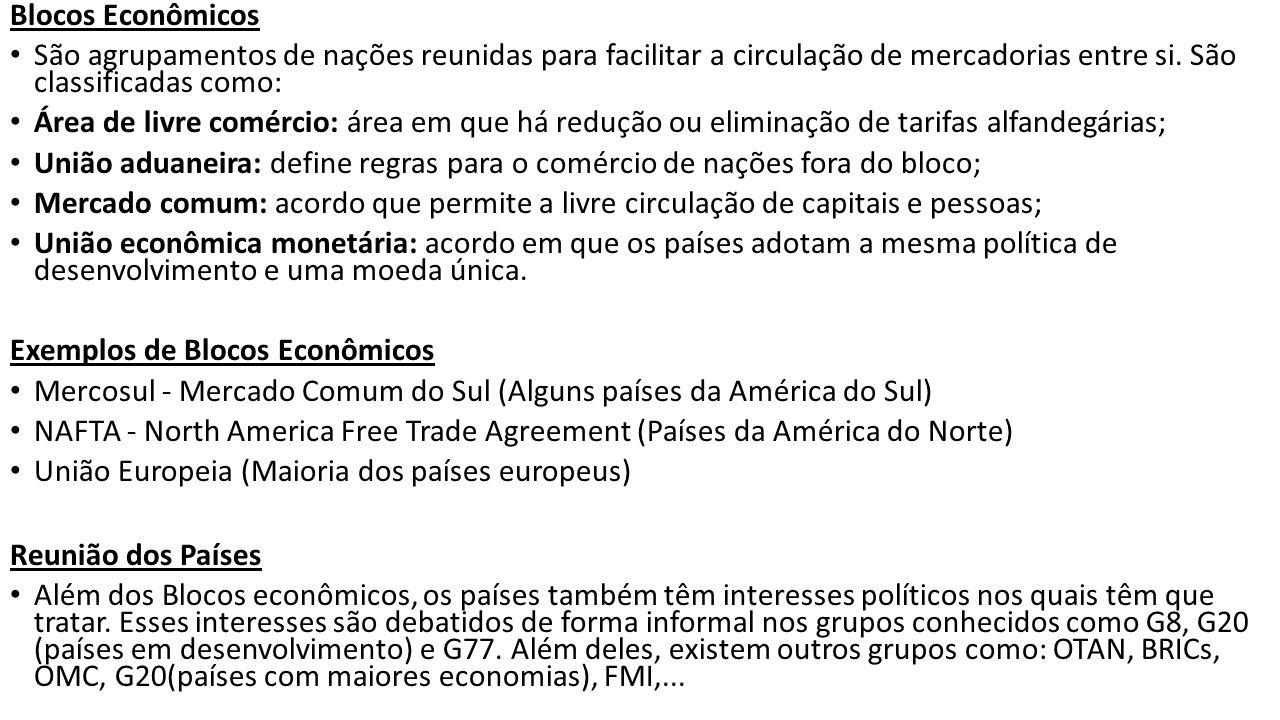 Blocos Econômicos São agrupamentos de nações reunidas para facilitar a circulação de mercadorias entre si. São classificadas como: