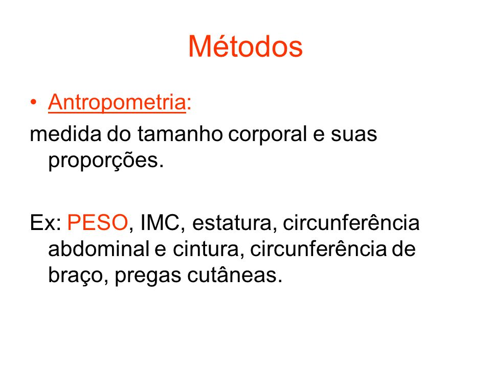 Métodos Antropometria: medida do tamanho corporal e suas proporções.