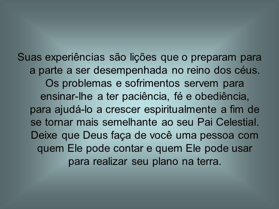 Suas experiências são lições que o preparam para a parte a ser desempenhada no reino dos céus.