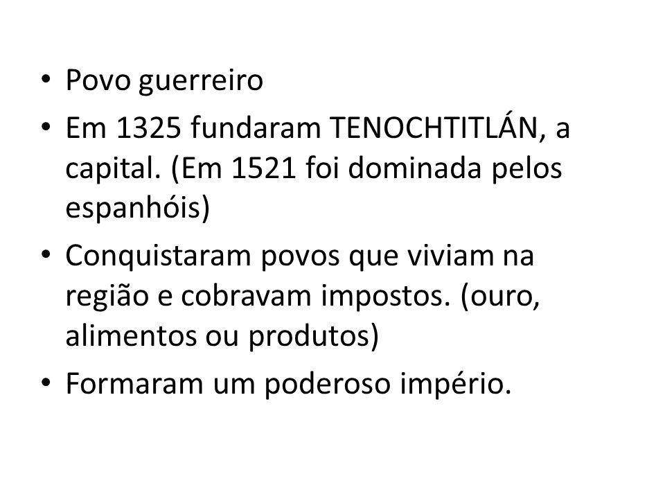 Povo guerreiro Em 1325 fundaram TENOCHTITLÁN, a capital. (Em 1521 foi dominada pelos espanhóis)