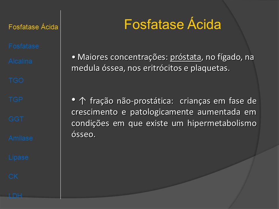 Fosfatase Ácida Fosfatase Ácida. Fosfatase Alcalina. TGO. TGP. GGT. Amilase. Lipase. CK. LDH.
