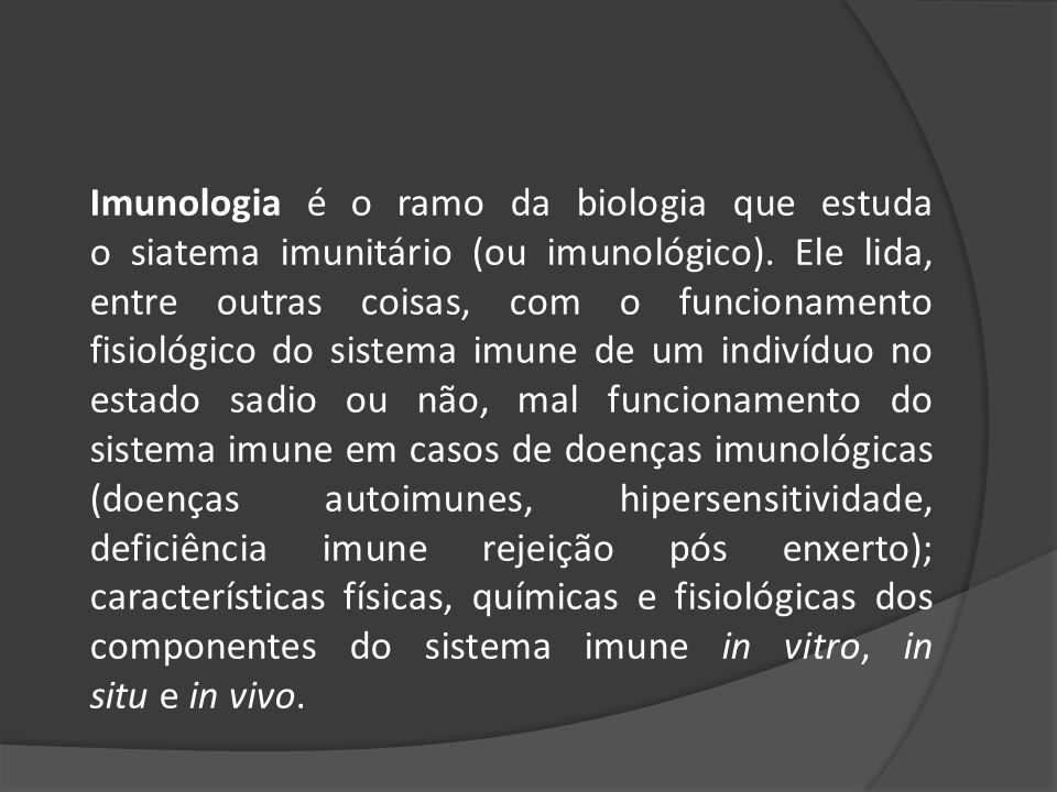 Imunologia é o ramo da biologia que estuda o siatema imunitário (ou imunológico).