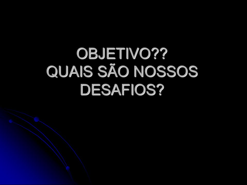 OBJETIVO QUAIS SÃO NOSSOS DESAFIOS