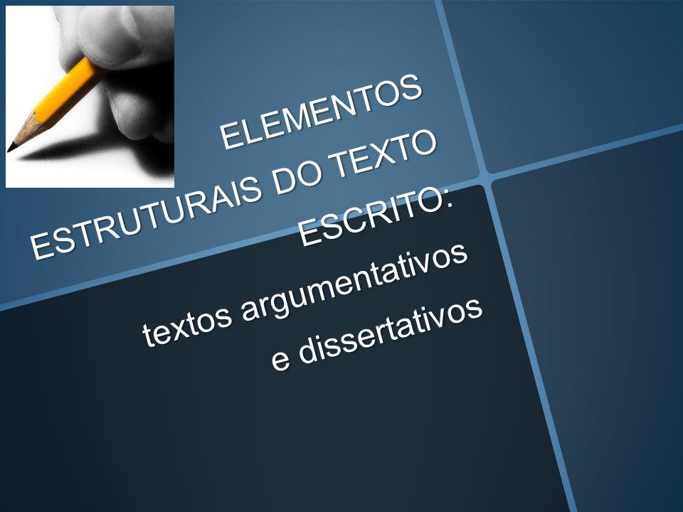 ELEMENTOS ESTRUTURAIS DO TEXTO ESCRITO: textos argumentativos e dissertativos