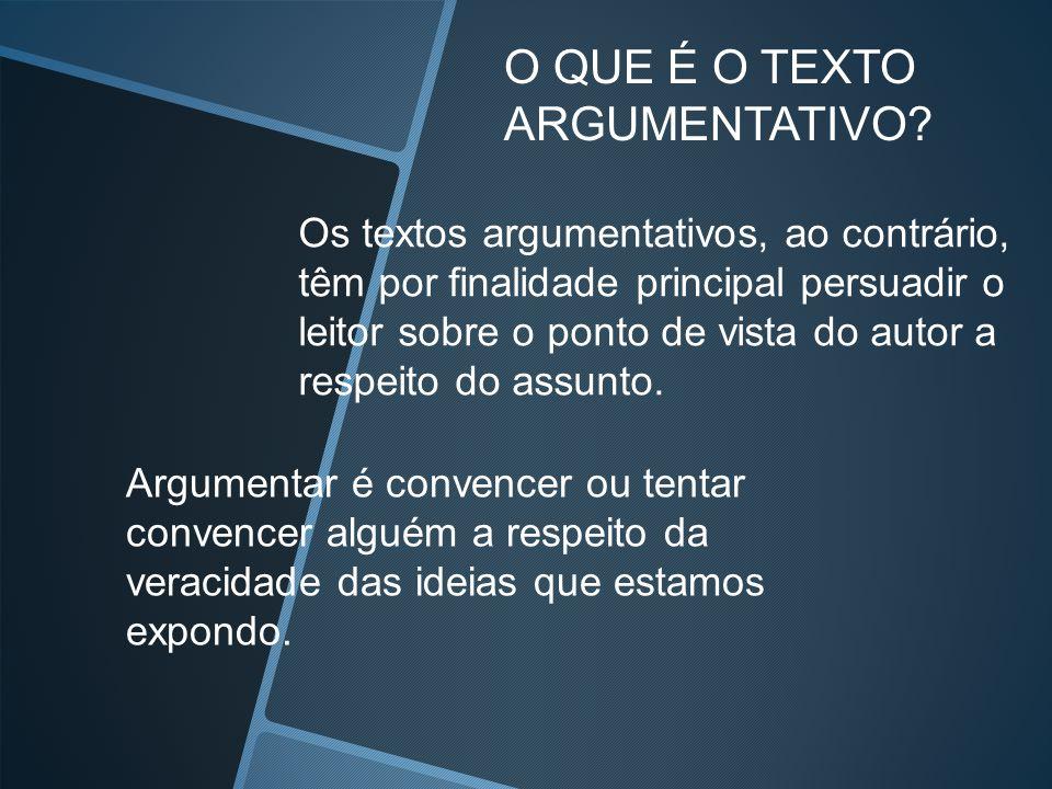 O QUE É O TEXTO ARGUMENTATIVO Os textos argumentativos, ao contrário,
