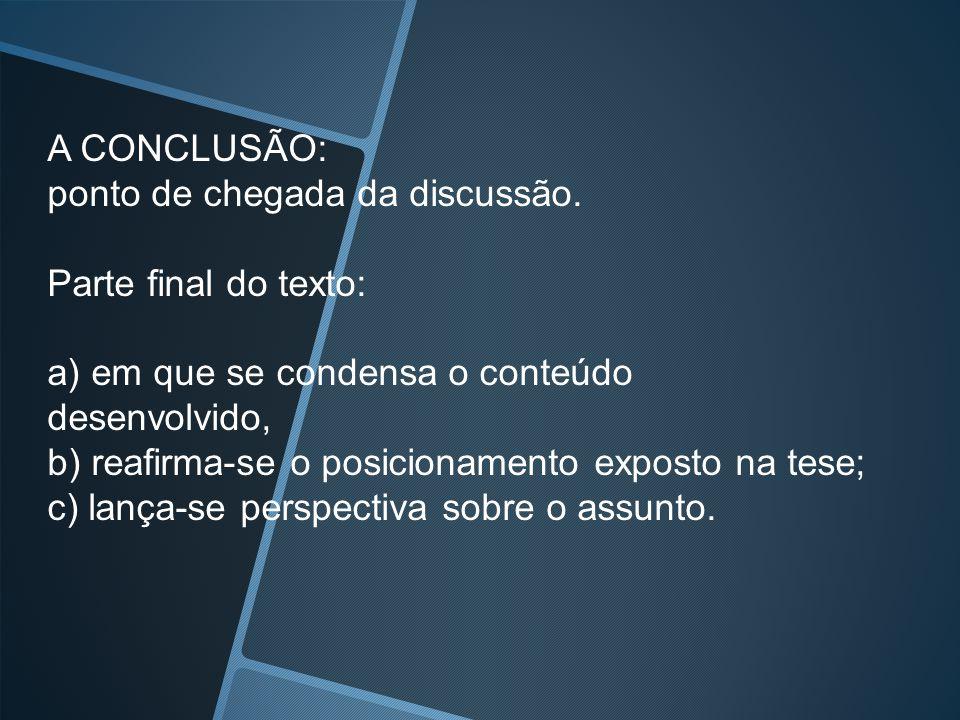A CONCLUSÃO: ponto de chegada da discussão. Parte final do texto: a) em que se condensa o conteúdo.
