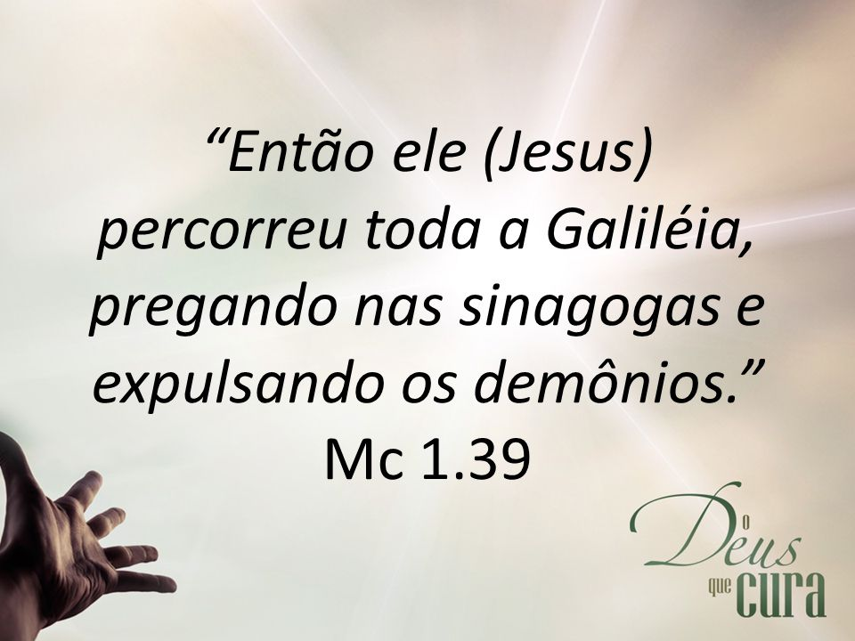 Então ele (Jesus) percorreu toda a Galiléia, pregando nas sinagogas e expulsando os demônios. Mc 1.39