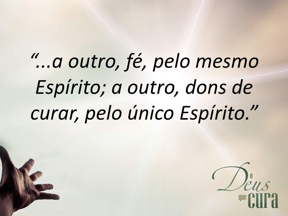 ...a outro, fé, pelo mesmo Espírito; a outro, dons de curar, pelo único Espírito.
