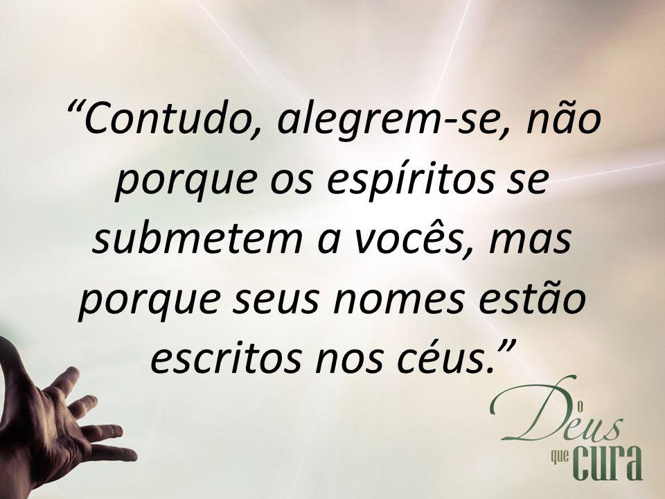 Contudo, alegrem-se, não porque os espíritos se submetem a vocês, mas porque seus nomes estão escritos nos céus.