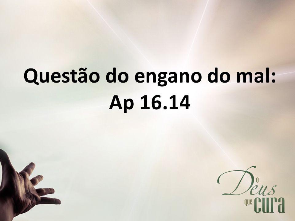 Questão do engano do mal: Ap 16.14