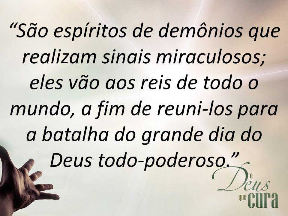 São espíritos de demônios que realizam sinais miraculosos; eles vão aos reis de todo o mundo, a fim de reuni-los para a batalha do grande dia do Deus todo-poderoso.