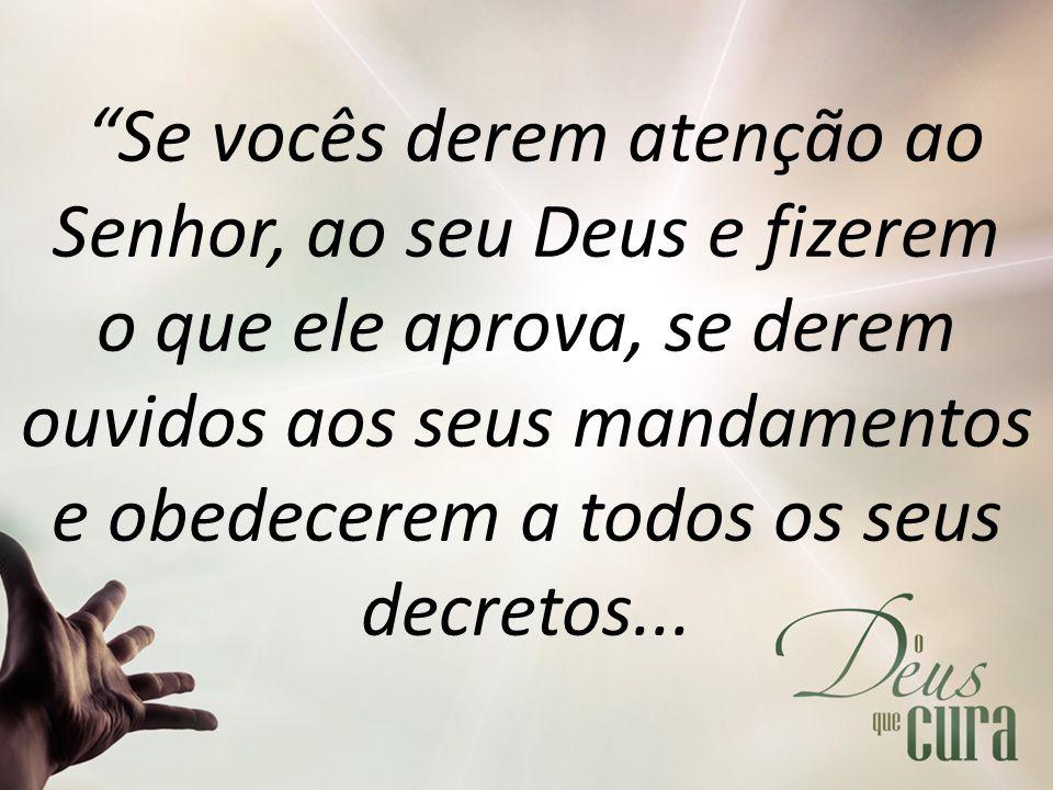 Se vocês derem atenção ao Senhor, ao seu Deus e fizerem o que ele aprova, se derem ouvidos aos seus mandamentos e obedecerem a todos os seus decretos...