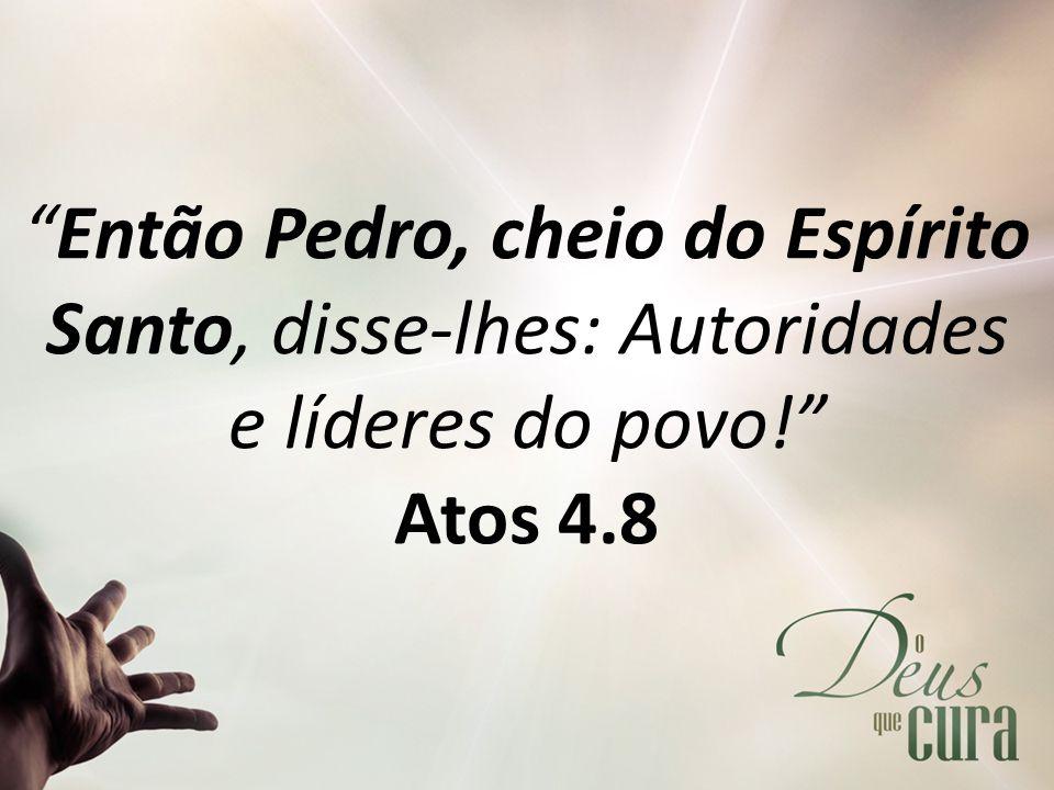 Então Pedro, cheio do Espírito Santo, disse-lhes: Autoridades e líderes do povo! Atos 4.8