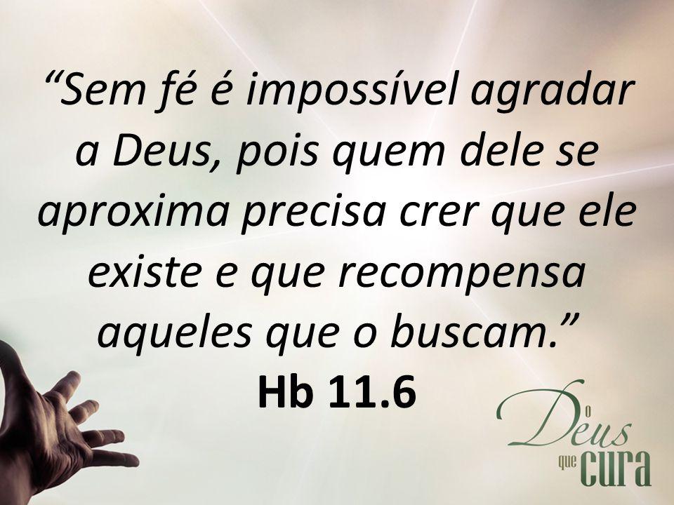 Sem fé é impossível agradar a Deus, pois quem dele se aproxima precisa crer que ele existe e que recompensa aqueles que o buscam. Hb 11.6