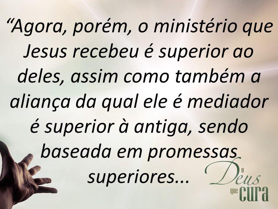 Agora, porém, o ministério que Jesus recebeu é superior ao deles, assim como também a aliança da qual ele é mediador é superior à antiga, sendo baseada em promessas superiores...