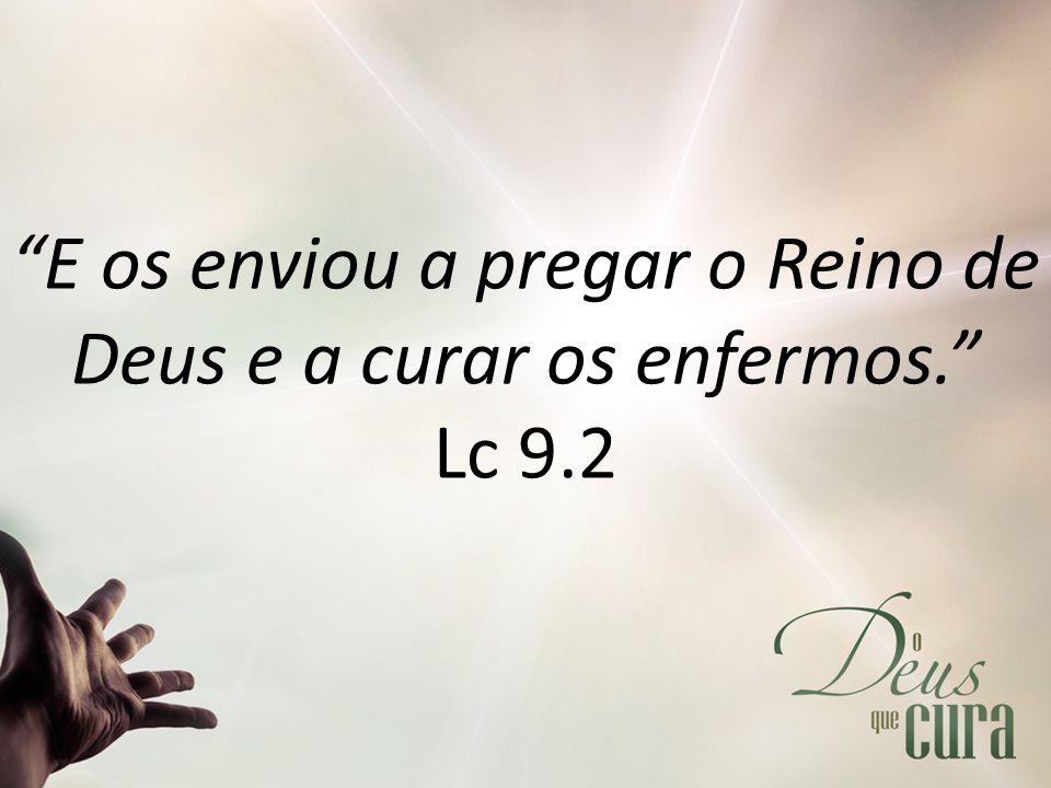 E os enviou a pregar o Reino de Deus e a curar os enfermos. Lc 9.2