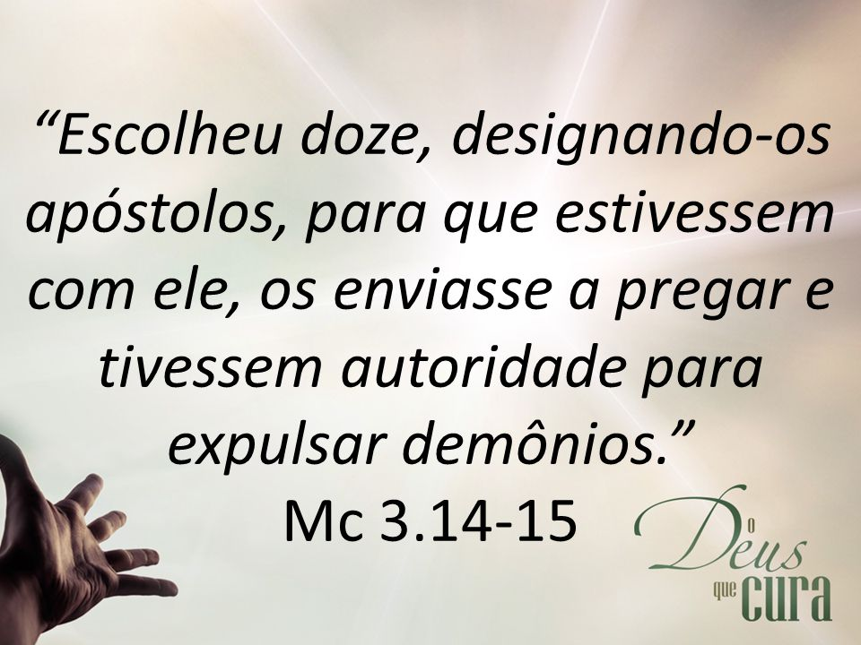 Escolheu doze, designando-os apóstolos, para que estivessem com ele, os enviasse a pregar e tivessem autoridade para expulsar demônios. Mc 3.14-15