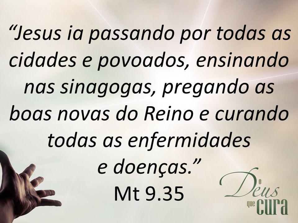 Jesus ia passando por todas as cidades e povoados, ensinando nas sinagogas, pregando as boas novas do Reino e curando todas as enfermidades e doenças. Mt 9.35