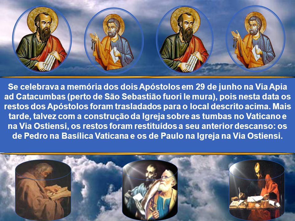 Se celebrava a memória dos dois Apóstolos em 29 de junho na Via Apia ad Catacumbas (perto de São Sebastião fuori le mura), pois nesta data os restos dos Apóstolos foram trasladados para o local descrito acima.