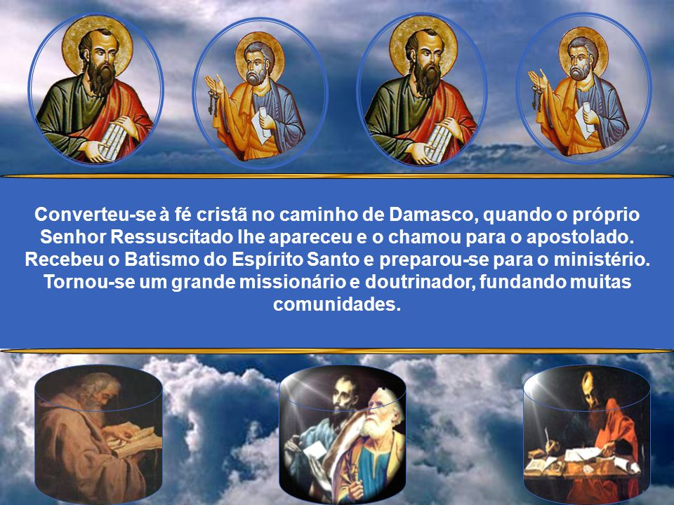 Converteu-se à fé cristã no caminho de Damasco, quando o próprio Senhor Ressuscitado lhe apareceu e o chamou para o apostolado.