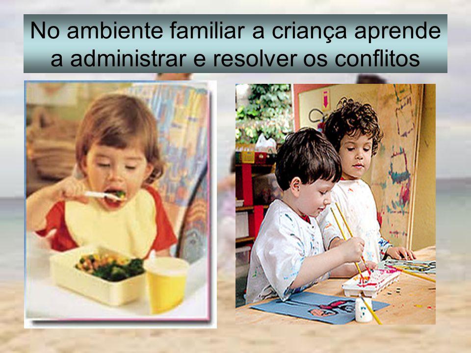 No ambiente familiar a criança aprende a administrar e resolver os conflitos