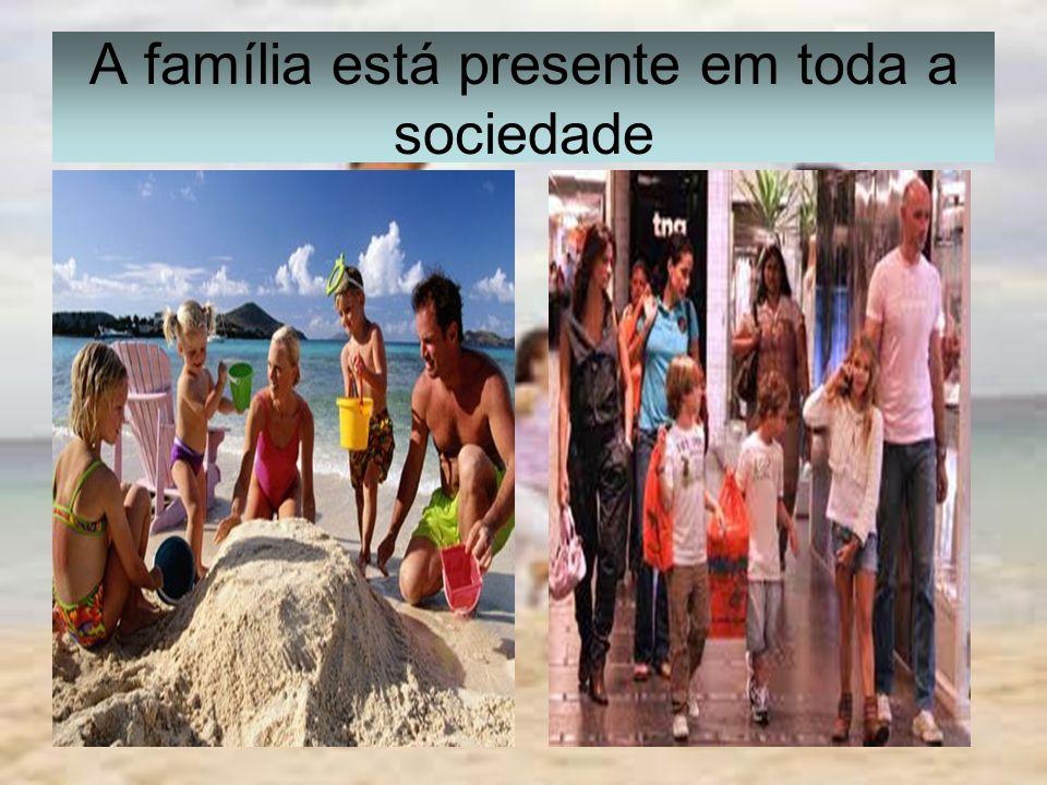 A família está presente em toda a sociedade