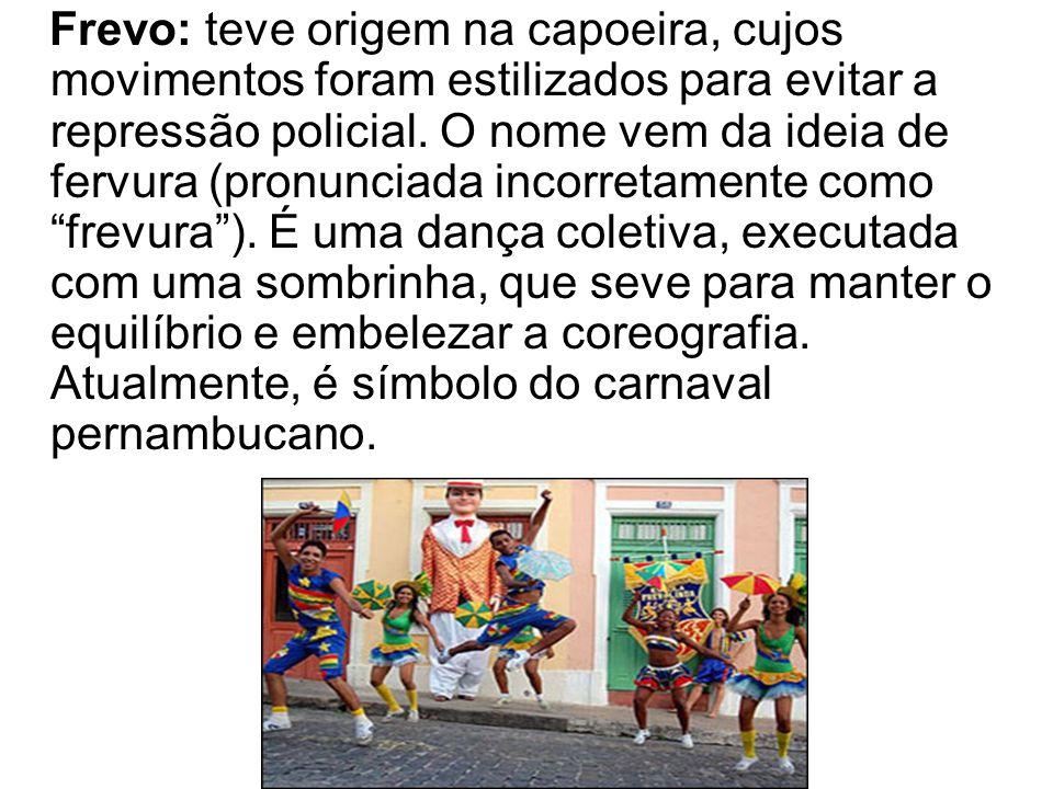 Frevo: teve origem na capoeira, cujos movimentos foram estilizados para evitar a repressão policial.