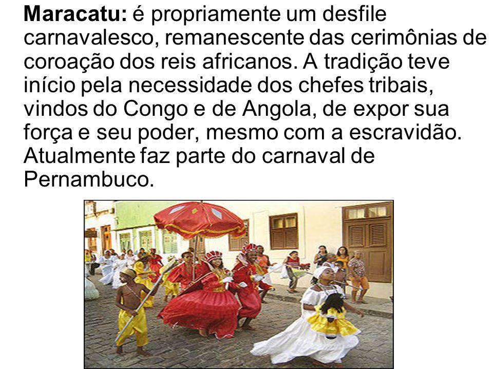 Maracatu: é propriamente um desfile carnavalesco, remanescente das cerimônias de coroação dos reis africanos.