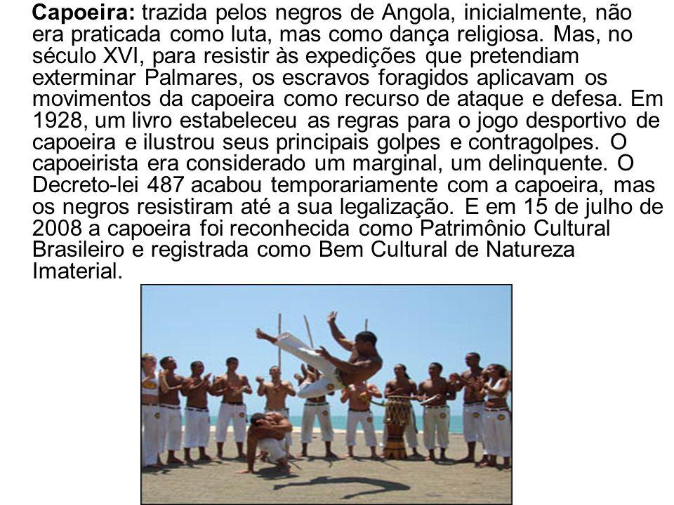 Capoeira: trazida pelos negros de Angola, inicialmente, não era praticada como luta, mas como dança religiosa.