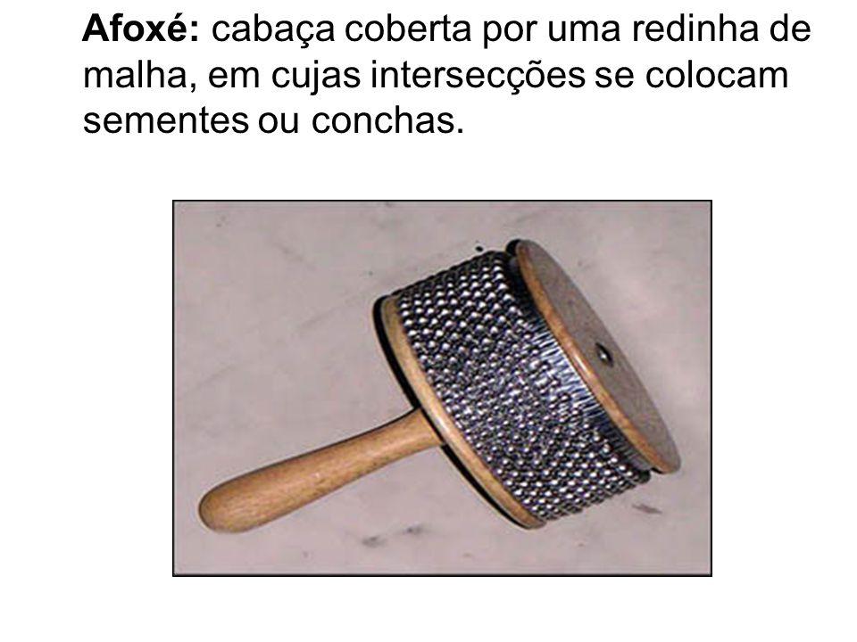Afoxé: cabaça coberta por uma redinha de malha, em cujas intersecções se colocam sementes ou conchas.
