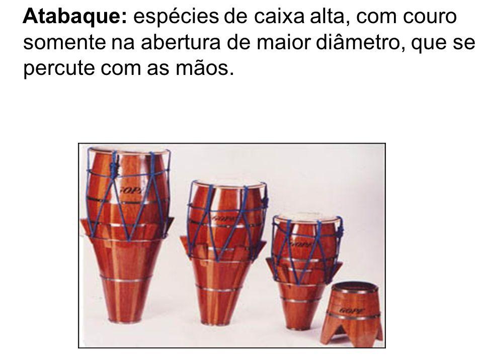Atabaque: espécies de caixa alta, com couro somente na abertura de maior diâmetro, que se percute com as mãos.