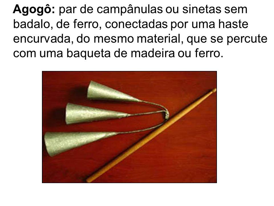 Agogô: par de campânulas ou sinetas sem badalo, de ferro, conectadas por uma haste encurvada, do mesmo material, que se percute com uma baqueta de madeira ou ferro.