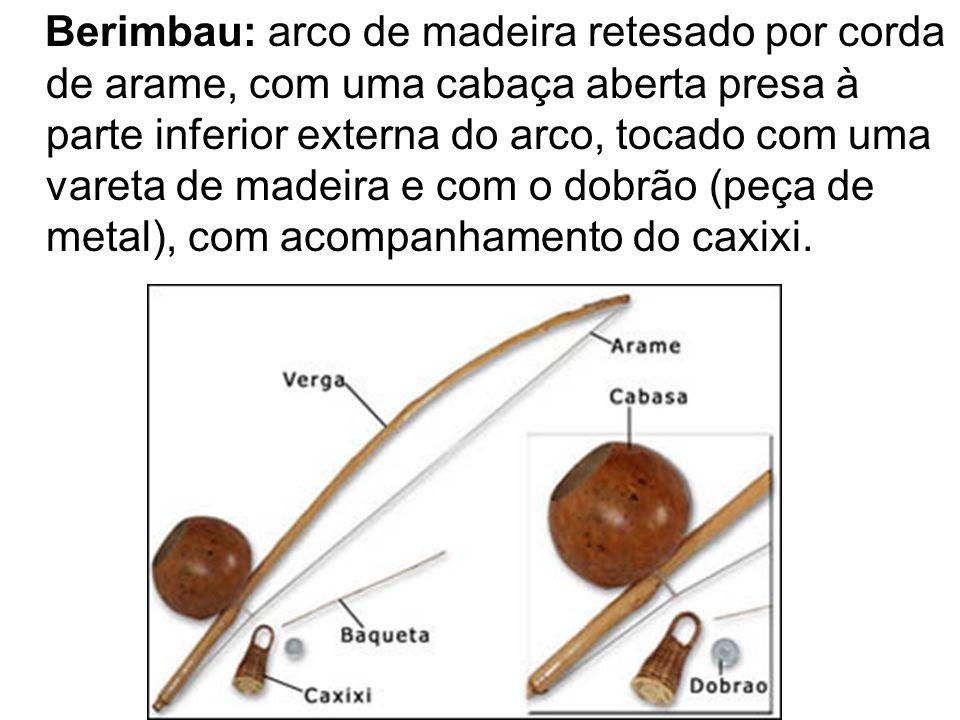 Berimbau: arco de madeira retesado por corda de arame, com uma cabaça aberta presa à parte inferior externa do arco, tocado com uma vareta de madeira e com o dobrão (peça de metal), com acompanhamento do caxixi.