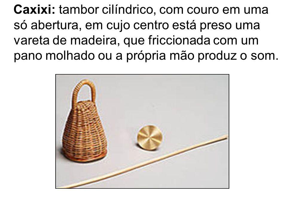 Caxixi: tambor cilíndrico, com couro em uma só abertura, em cujo centro está preso uma vareta de madeira, que friccionada com um pano molhado ou a própria mão produz o som.