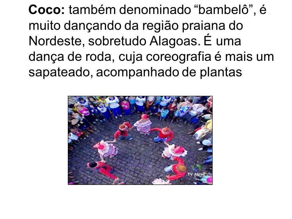 Coco: também denominado bambelô , é muito dançando da região praiana do Nordeste, sobretudo Alagoas.
