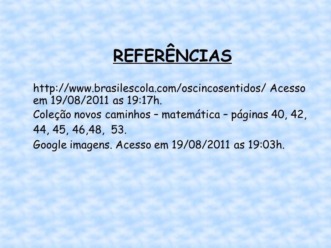 REFERÊNCIAS http://www.brasilescola.com/oscincosentidos/ Acesso em 19/08/2011 as 19:17h.