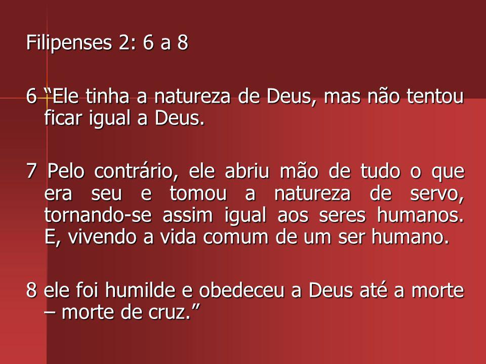 Filipenses 2: 6 a 8 6 Ele tinha a natureza de Deus, mas não tentou ficar igual a Deus.
